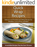 Quick Wrap Recipes: Delicious and Portable Quick Wrap Recipes For Breakfast, Lunch Dinner and More (The Easy Recipe)