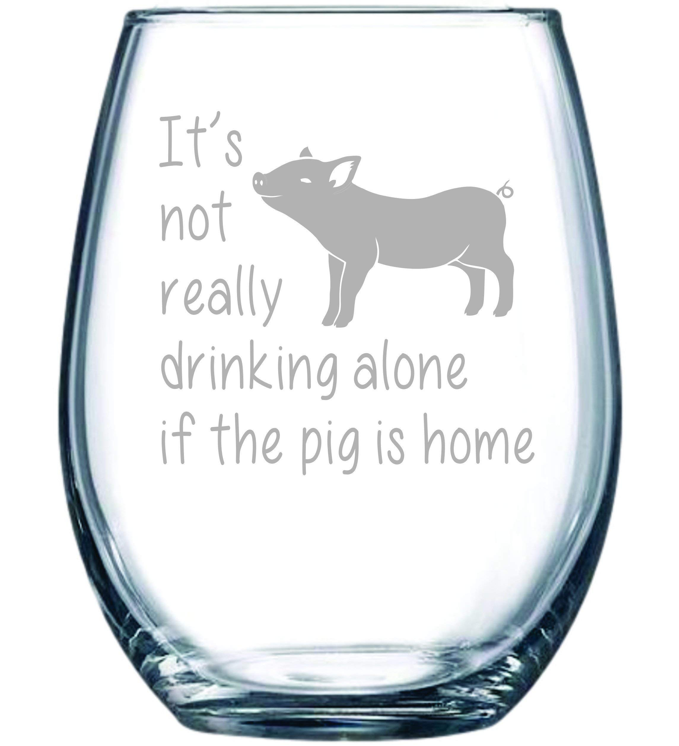 It's not really drinking alone if the pig is home 15 oz. stemless wine glass (pig)