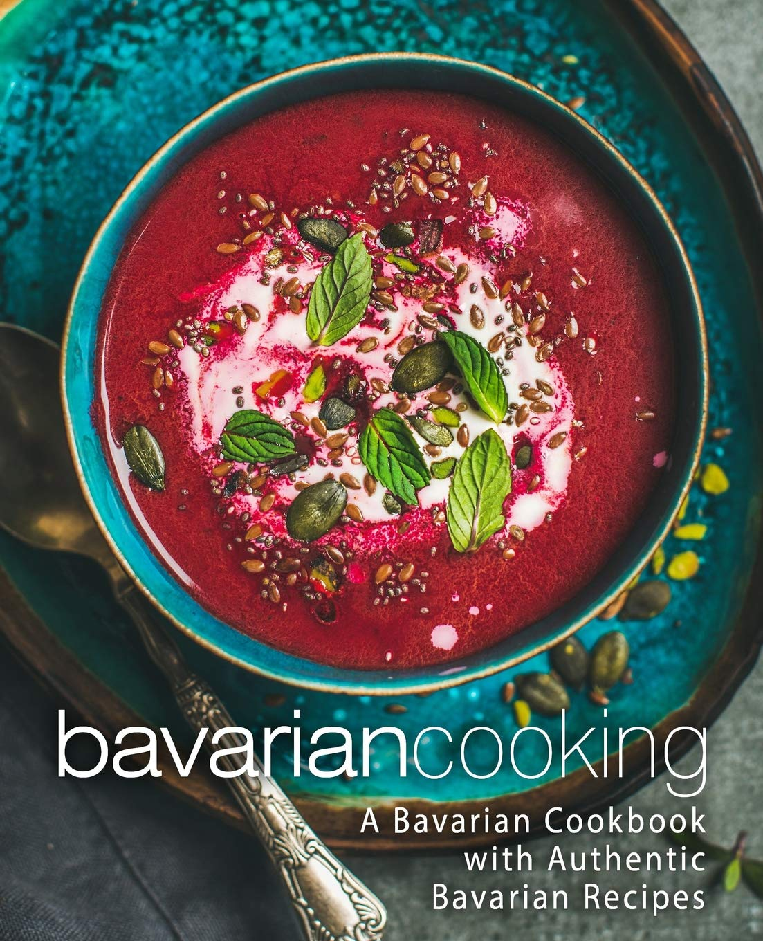 Bavarian Cooking  A Bavarian Cookbook With Authentic Bavarian Recipes