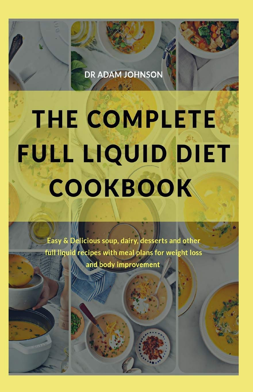 The Complete Full Liquid Diet Cookbook Easy Delicious Soup Dairy Desserts And Other Full Liquid Recipes With Meal Plans For Weight Loss And Body Improvements Johnson Dr Adam 9798674617563 Amazon Com Books
