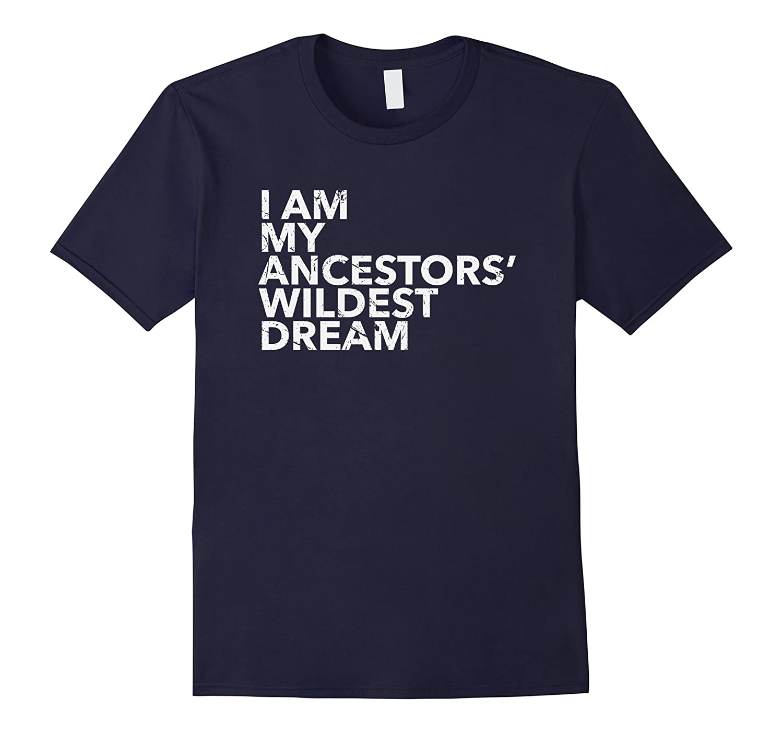 I Am My Ancestors Wildest Dreams Shirt Ancestors Pride Look-FL