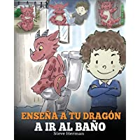 Enseña a Tu Dragón a Ir al Baño: Cómo Enseñar a Ir al Baño a Tu Dragón Que Tiene Miedo a Hacer Popó. Una Linda Historia…