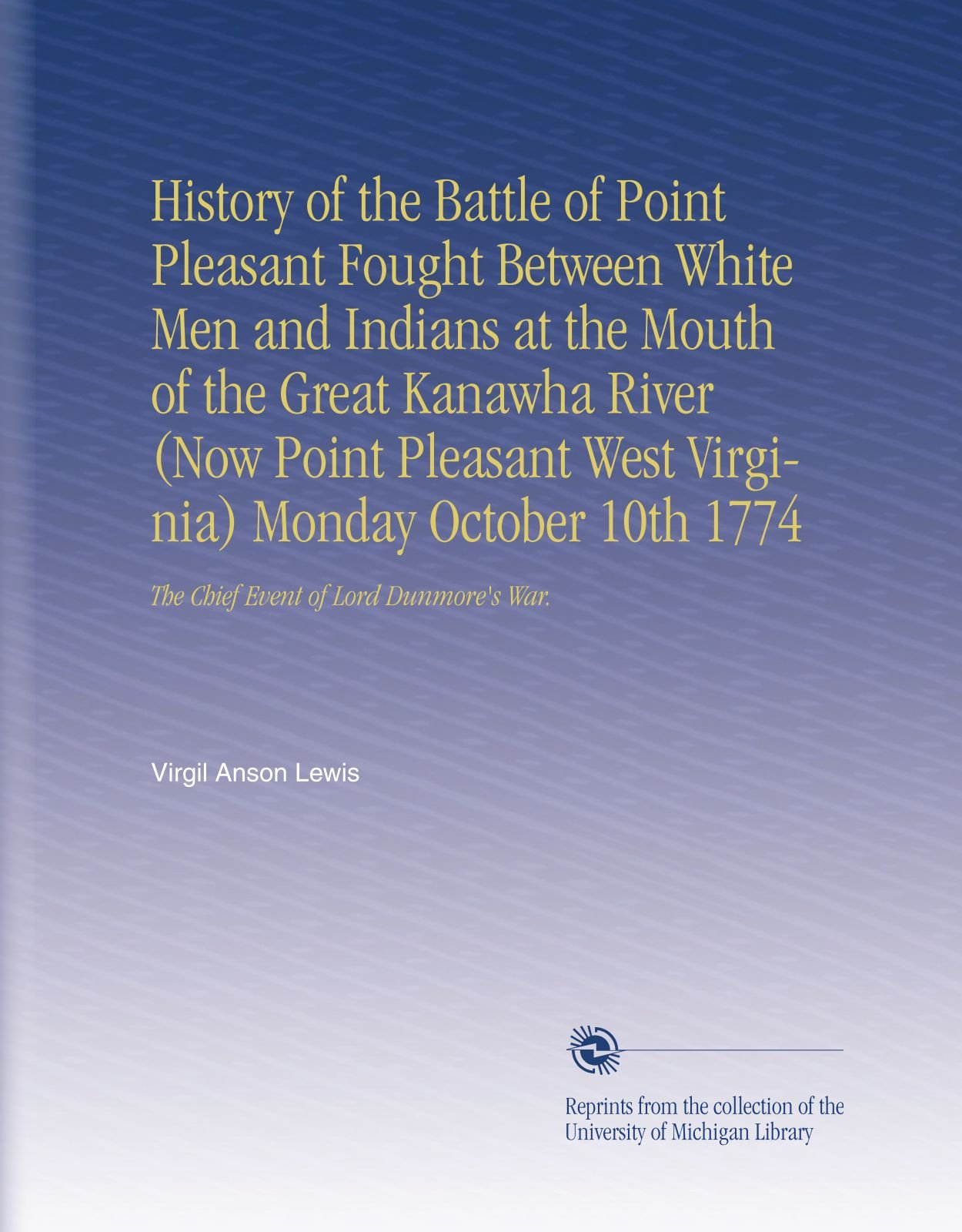 History of the Battle of Point Pleasant Fought Between White Men and Indians at the Mouth of the Great Kanawha River (Now Point Pleasant West ... 1774: The Chief Event of Lord Dunmore's War. ebook