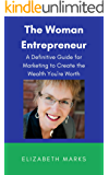 The Woman Entrepreneur: A Definitive Guide for Marketing to Create the Wealth You're Worth