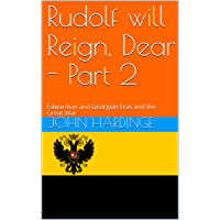 Rudolf will Reign, Dear - Part 2: Edwardian and Georgian Eras and the Great War(Revised) (Part 2 of 2) (English Edition)