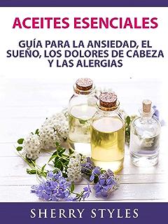 Aceites Esenciales: Guía Para La Ansiedad, El Sueño, Los Dolores De Cabeza Y