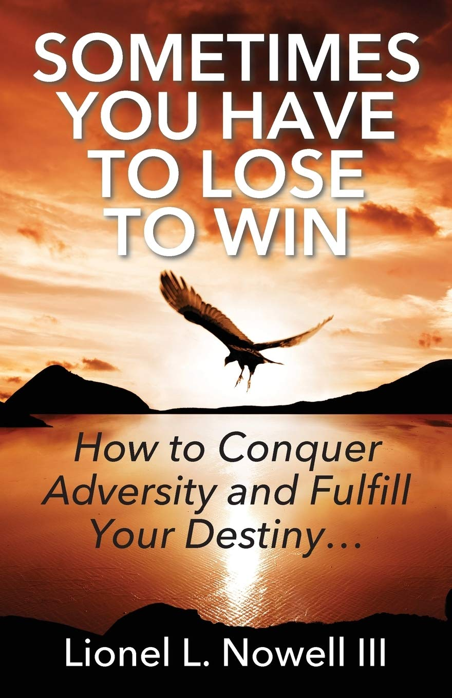 Sometimes You Have To Lose To Win: How To Conquer Adversity And Fulfill  Your Destiny...: Nowell III, Lionel L: 9781478780564: Amazon.com: Books