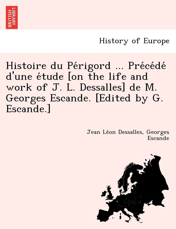 Download Histoire du Périgord ... Précédé d'une étude [on the life and work of J. L. Dessalles] de M. Georges Escande. [Edited by G. Escande.] (French Edition) pdf