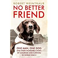 No Better Friend: One Man, One Dog, and Their Incredible Story of Courage and Survival in World War II