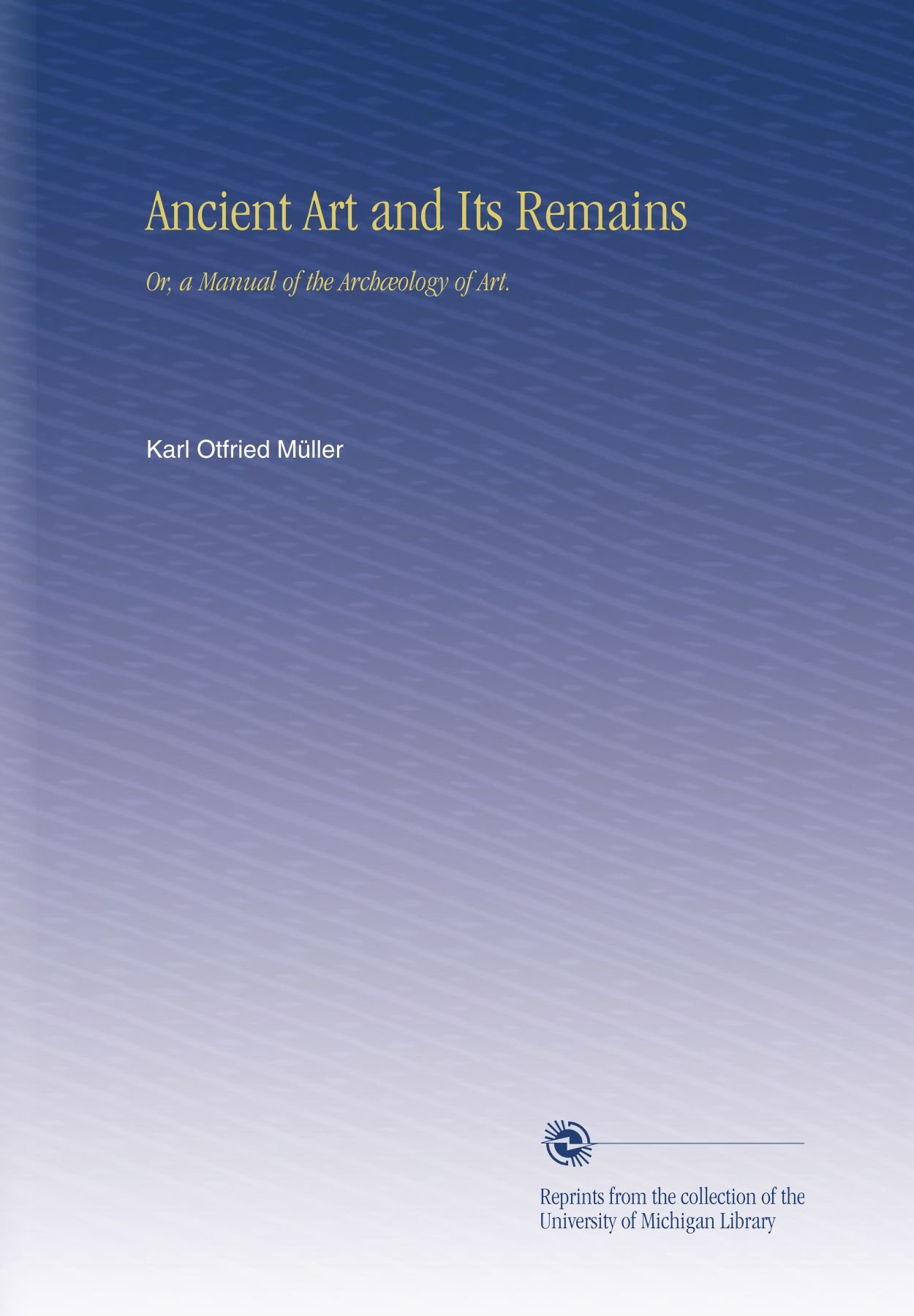 Download Ancient Art and Its Remains: Or, a Manual of the Archæology of Art. PDF