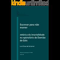 Escrever para não morrer: retórica da imortalidade no epistolário de Damião de Góis (Humanitas Supplementum Livro 51)