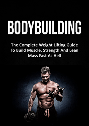 Bodybuilding: The Complete Weight Lifting Guide To Build Muscle; Strength And Lean Mass Fast As Hell (Weight Lifting; Bodybuilding; Build Muscle; Strength Training)