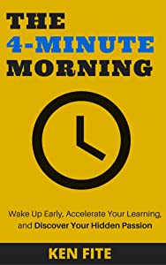 The 4-Minute Morning: Wake Up Early, Accelerate Your Learning, and Discover Your Hidden Passion