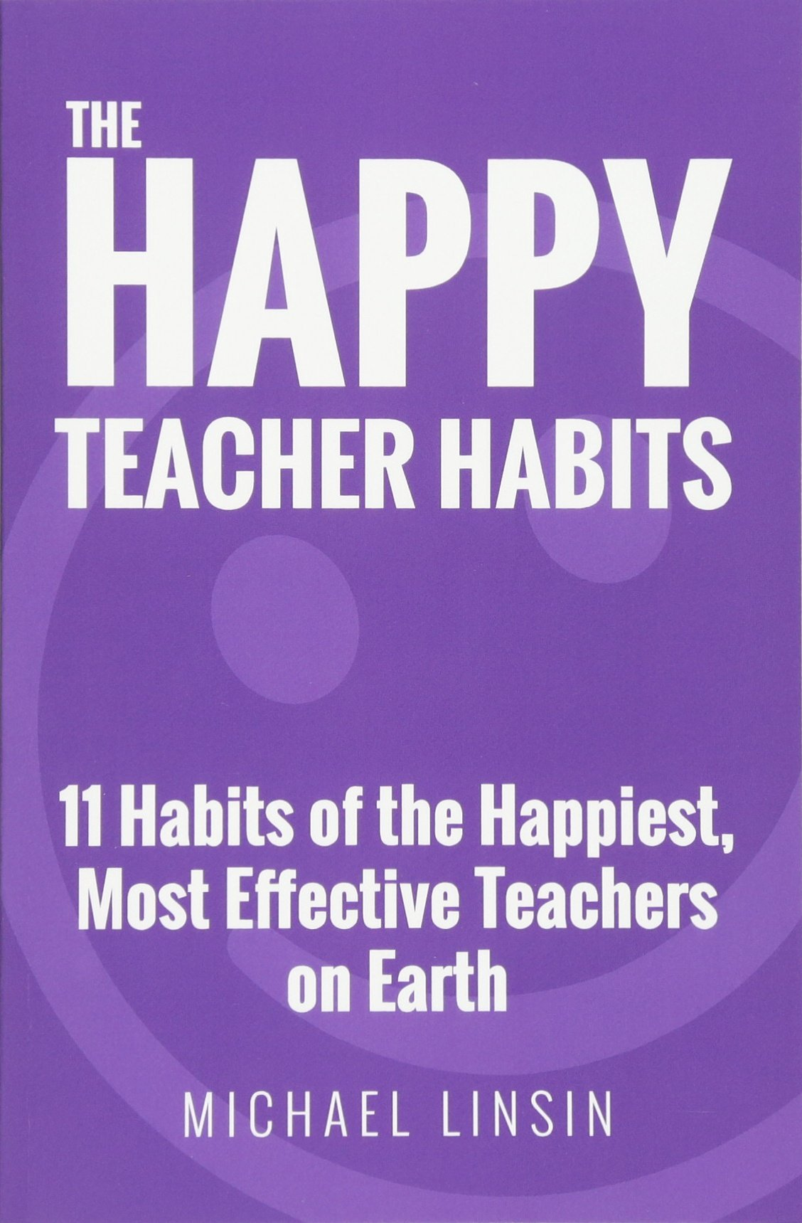 The Happy Teacher Habits: 11 Habits of the Happiest, Most Effective Teachers  on Earth: Michael Linsin: 9780692659243: Amazon.com: Books