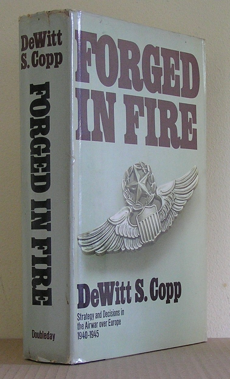 Forged in Fire: Strategy and Decisions in the Airwar over Europe 1940-1945, Copp, Dewitt S.