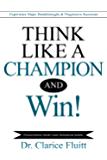 Think Like a Champion and Win!: Experience Major Breakthroughs & Progressive Successes