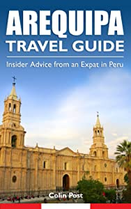 Arequipa Travel Guide: Insider Advice from an Expat in Peru