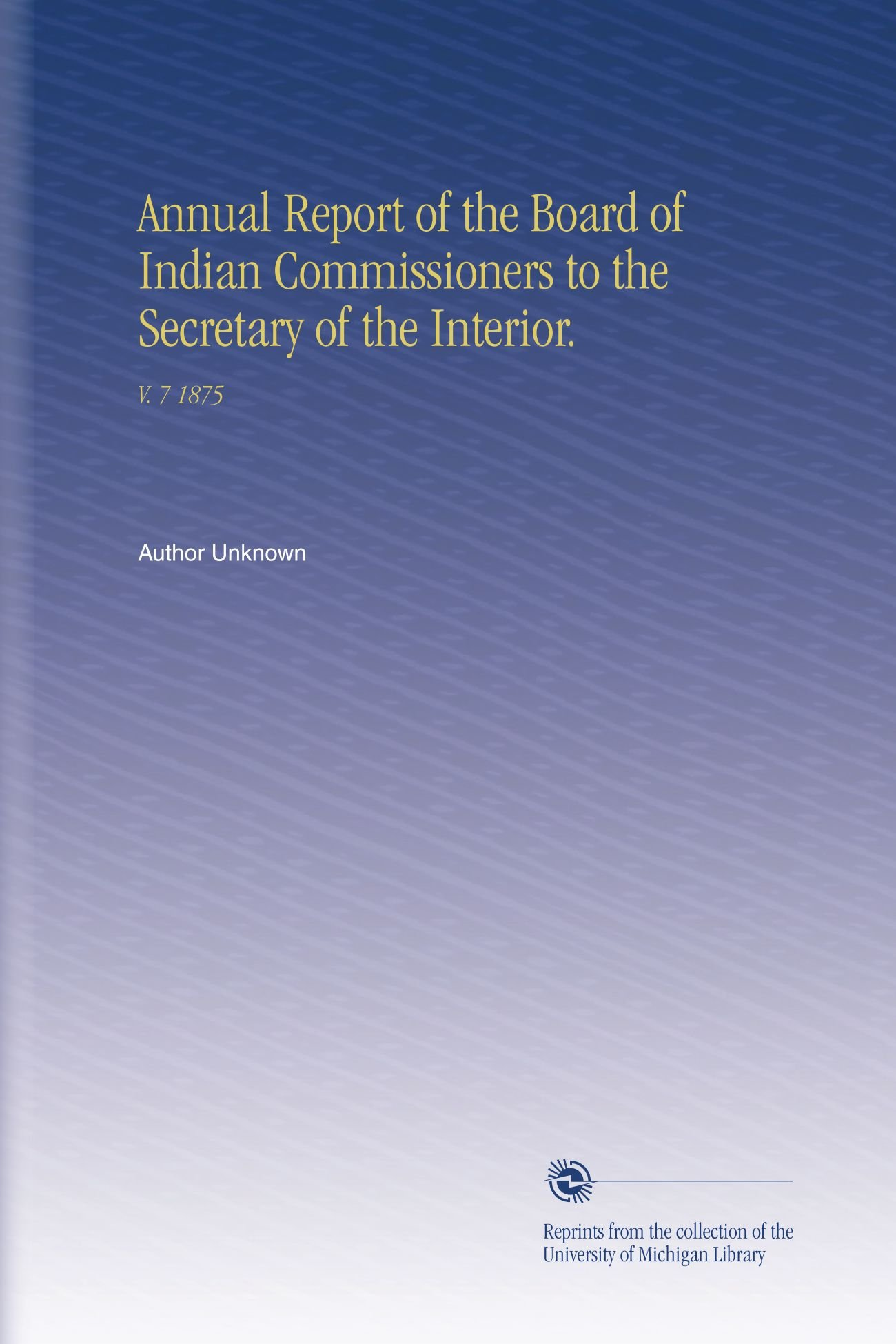 Read Online Annual Report of the Board of Indian Commissioners to the Secretary of the Interior.: V.  7 1875 pdf