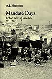 Mandate Days: British Lives in Palest: British Lives in Palestine, 1918-48