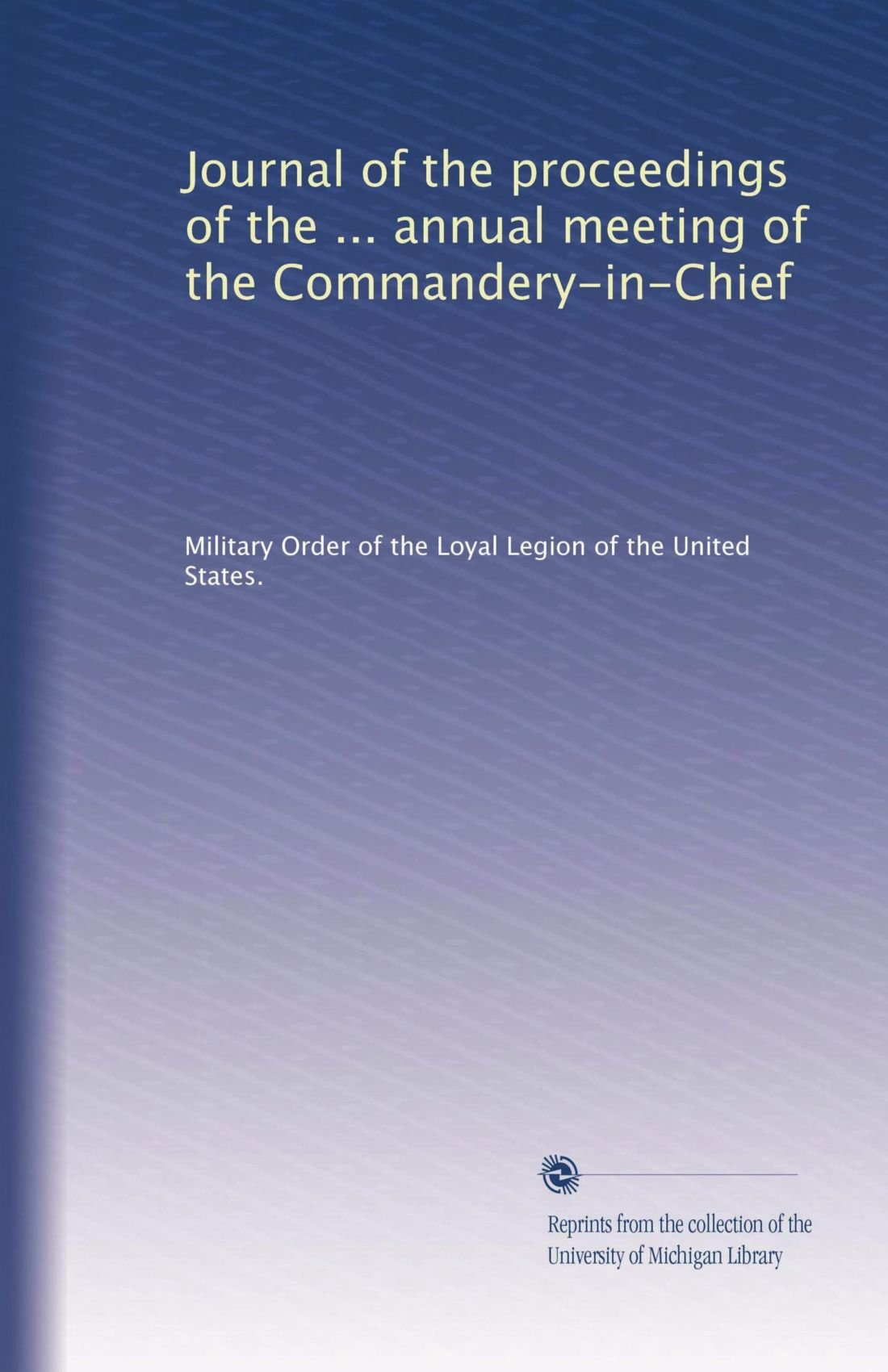 Read Online Journal of the proceedings of the ... annual meeting of the Commandery-in-Chief (Volume 7) pdf