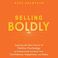 Selling Boldly: Applying the New Science of Positive Psychology to Dramatically Increase Your Confidence, Happiness, and…