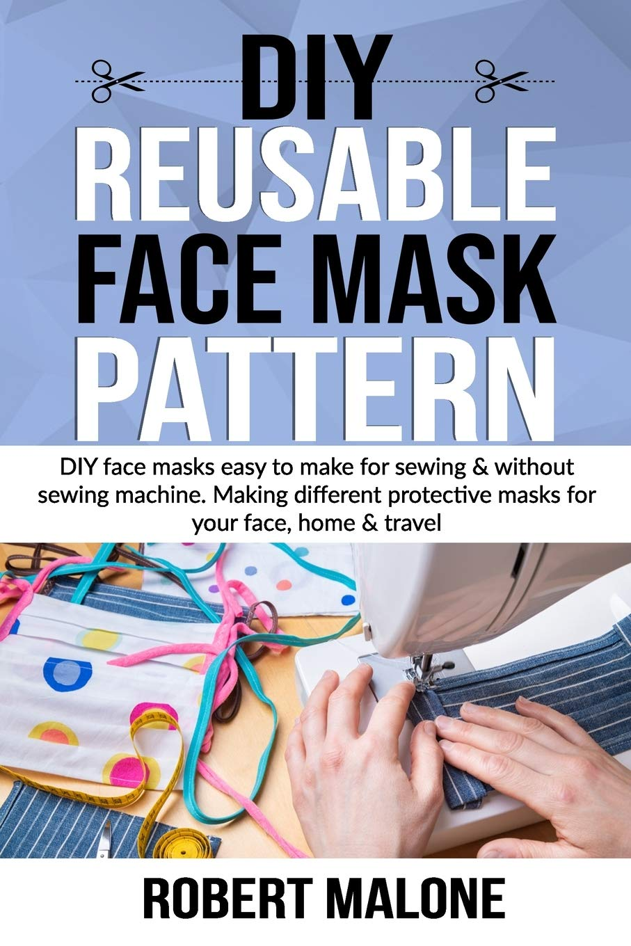 Diy Reusable Face Mask Pattern Diy Face Masks Easy To Make For Sewing Without Sewing Machine Making Different Protective Masks For Your Face Home Travel Amazon Co Uk Malone Robert 9798670680486 Books