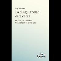 La Singularidad está cerca: Cuando los humanos transcendamos la biología (Spanish Edition)