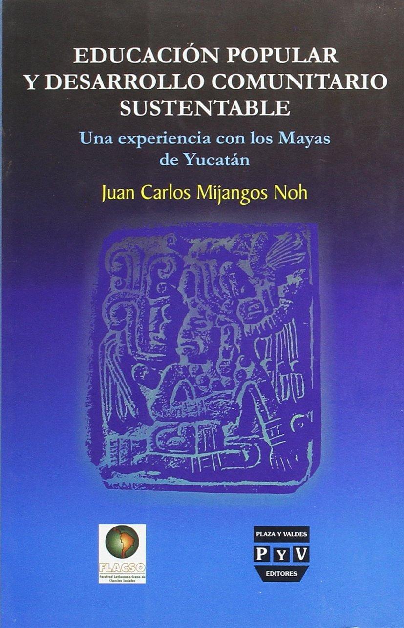 Educacion popular y desarrollo comunitario sustentable / Popular Education and Sustainable Community Development: Una experiencia con los mayas de ... with the Maya of Yucatan (Spanish Edition)