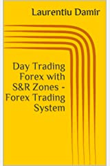 Day Trading Forex with S&R Zones - Forex Trading System Kindle Edition