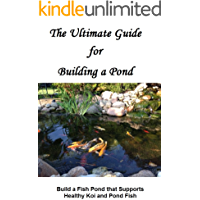The Ultimate Guide for Building a Pond: Build a Fish Pond that Supports Healthy Koi and Pond Fish
