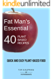 Fat Man's Essential 40 Plant-Based Recipes: Quick and Easy Plant-Based Food (Fat Man's Recipes Book 1)