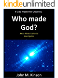 If God made the Universe, Who made God?: An Ex-Atheist Scientist investigates (God & Science Book 6)