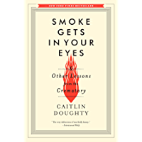 Smoke Gets in Your Eyes: And Other Lessons from the Crematory (English Edition)
