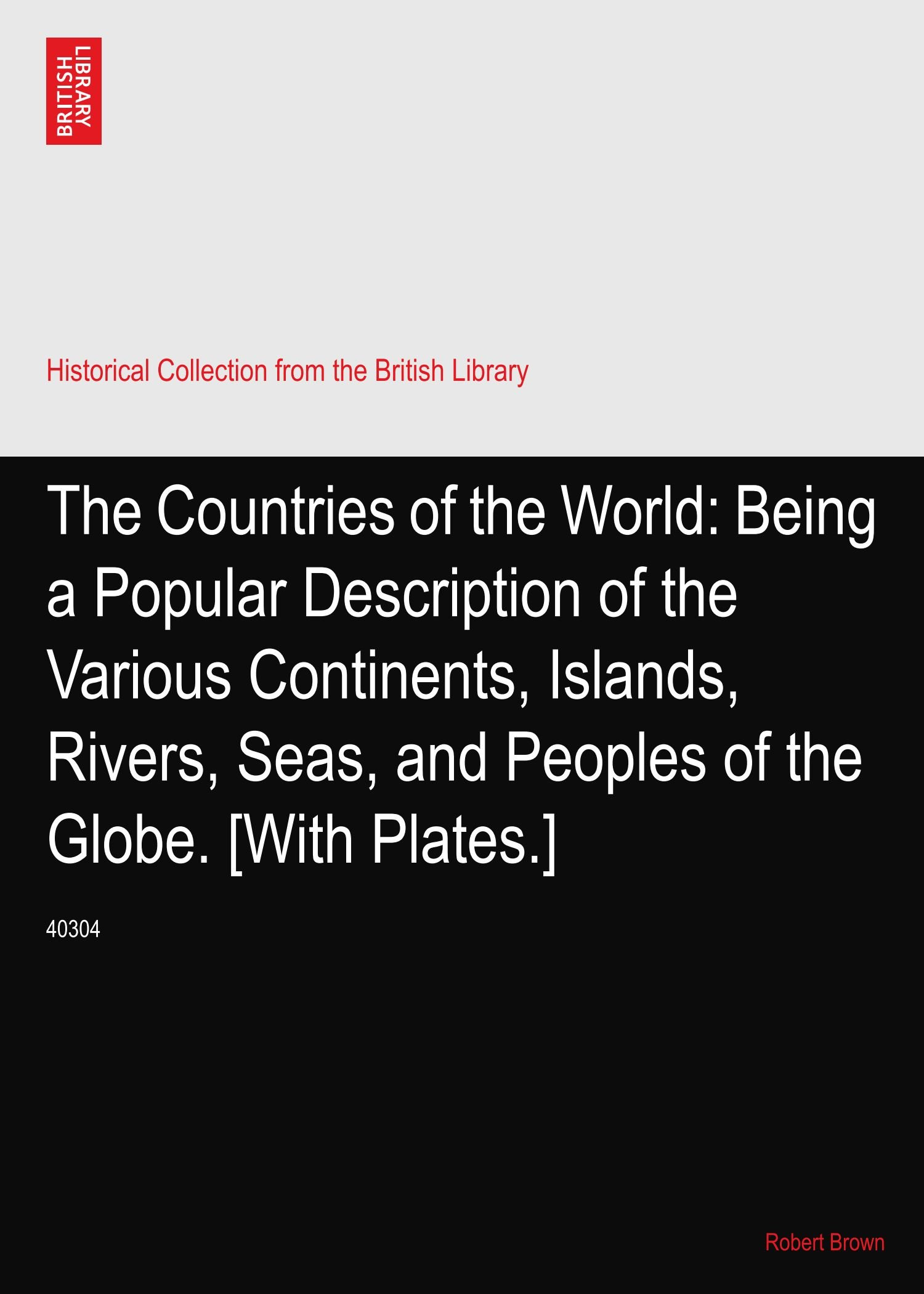The Countries of the World: Being a Popular Description of the Various Continents, Islands, Rivers, Seas, and Peoples of the Globe. [With Plates.]: 40304 PDF