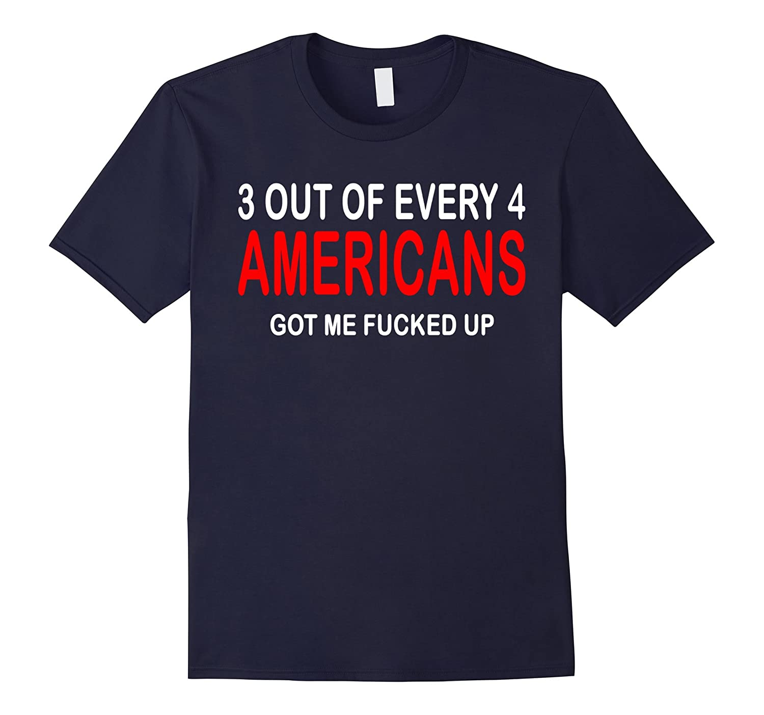3 Out Of Every 4 Americans Got Me Fucked Up Funny Tee Shirt-TH