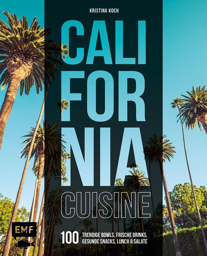 California Cuisine: 100 trendige Bowls, frische Drinks, gesunde Snacks, Lunch und Salate