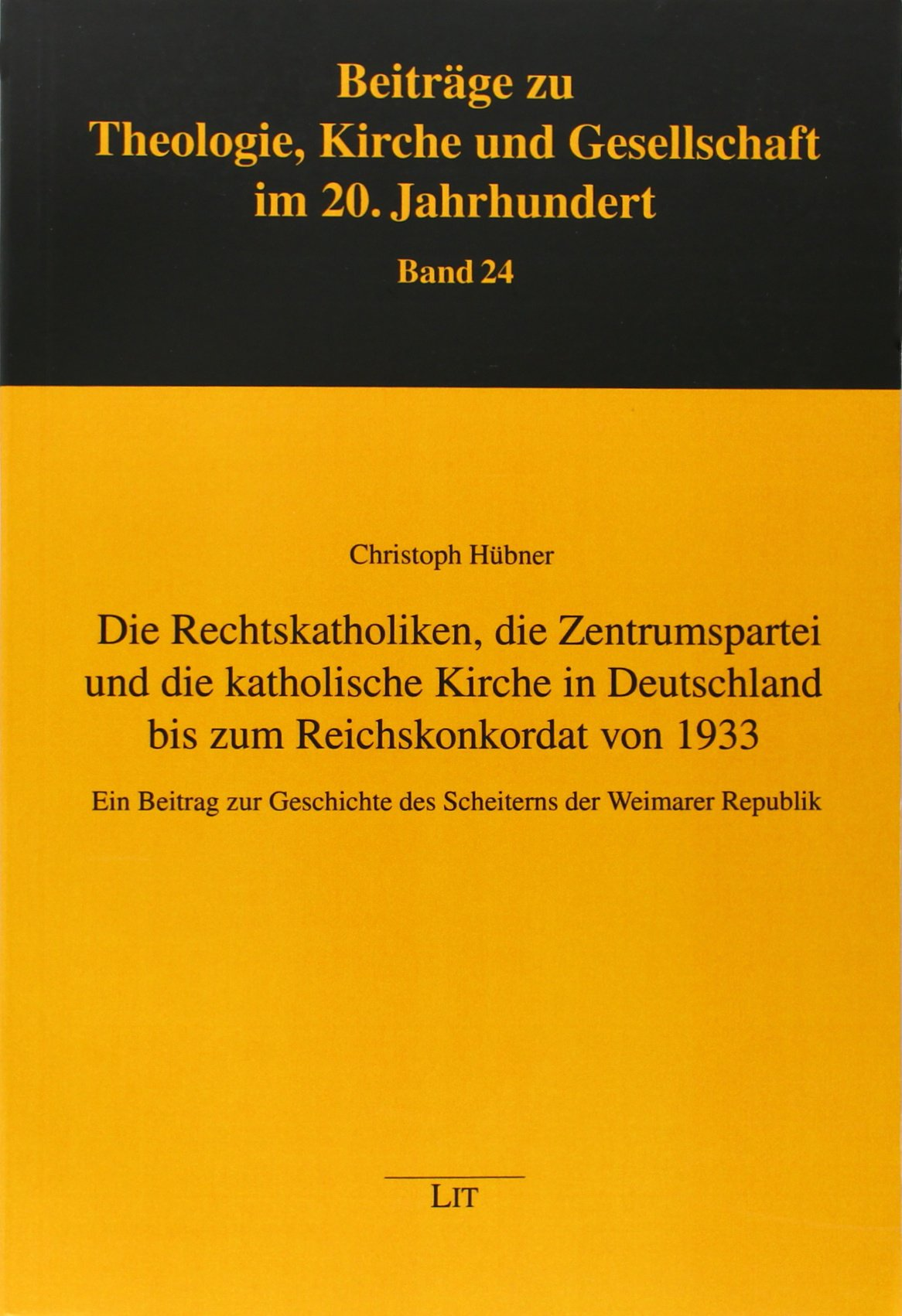 Die Rechtskatholiken, die Zentrumspartei und die katholische Kirche in Deutschland bis zum Reichskonkordat von 1933: Ein Beitrag zur Geschichte des Scheiterns der Weimarer Republik