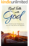 Real Talk With God: How to Get Your Head Out of the Ditch of Despair