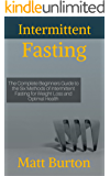 Intermittent Fasting: The Complete Beginners Guide to the Six Methods of Intermittent Fasting for Weight Loss and Optimal Health (weight loss, 5:2 diet, ... eat, rapid weight loss, fasting, fast diet)
