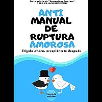 Antimanual de ruptura amorosa: Cágala ahora, arrepiéntete después. (Spanish Edition)