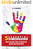 5 ESSENTIAL DIMENSIONS: How to balance your life for health, success and contentment