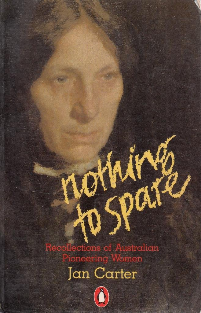 Nothing to Spare: Recollections of Australian Pioneering Women, Carter, Jan