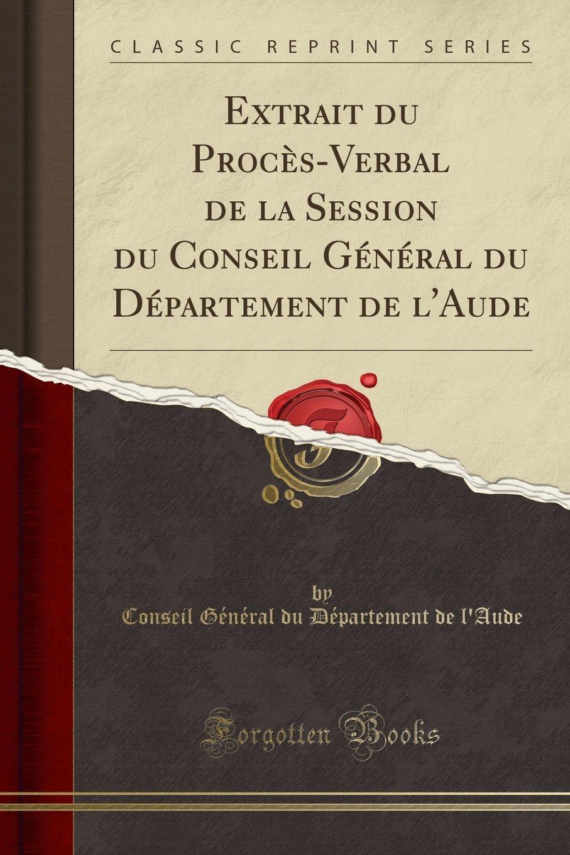 Extrait du Procès-Verbal de la Session du Conseil Général du Département de l'Aude (Classic Reprint) (French Edition) PDF