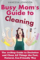 Busy Mom's Guide to Cleaning: The 10-Step Guide to Declutter and Clean All Things the Fast, Natural, Eco-Friendly Way Paperback