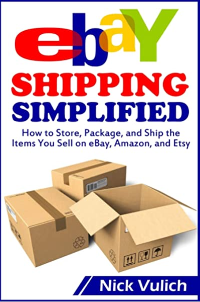 Ebay Shipping Simplified How To Store Package And Ship The Items You Sell On Ebay Amazon And Etsy Ebay Selling Made Easy Vulich Nick 9781500683849 Amazon Com Books