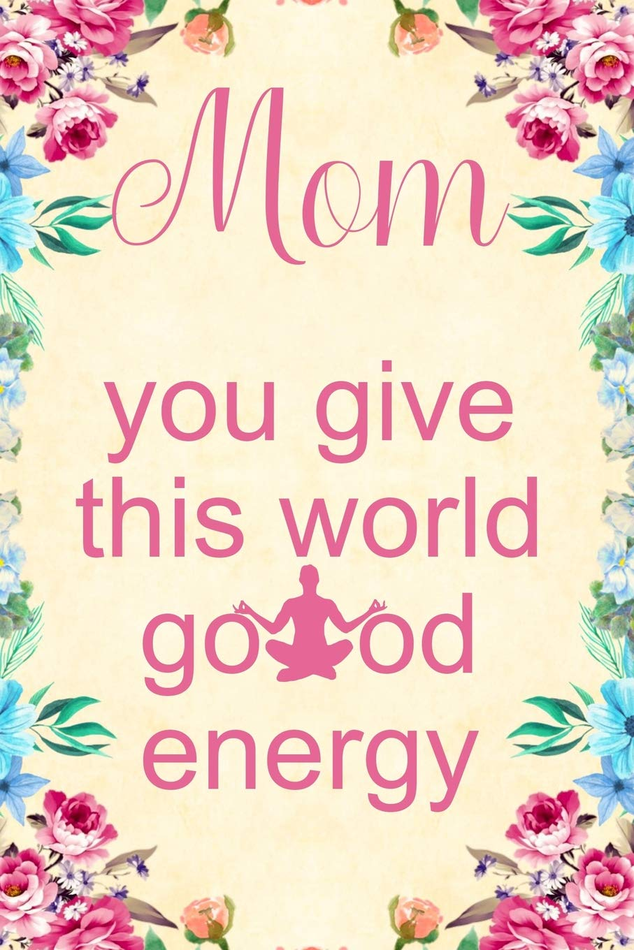 Mom You Give This World Good Energy Notebook To Write In For Mother S Day Mother S Day Gifts Yoga Yoga Journal Yoga Notebook Yoga Gifts Nova Booki 9781093764857 Amazon Com Books