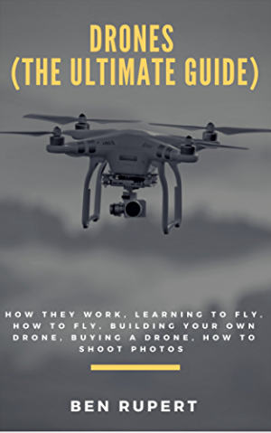 Drones (The Ultimate Guide): How they work; learning to fly; how to fly; building your own drone; buying a drone; how to shoot photos