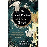 The Spell Book of a Wicked Witch: Magic Spells To Curse Your Enemies, Hex Your Ex, And Jinx The Jerks in Your Life