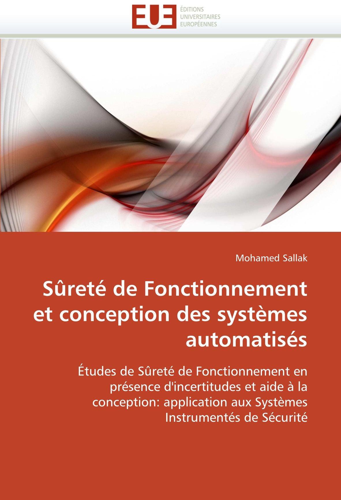 Sûreté de Fonctionnement et conception des systèmes automatisés: Études de Sûreté de Fonctionnement en présence d'incertitudes et aide à la ... aux Systèmes Instrumentés de Sécurité Broché – 12 octobre 2010 Mohamed Sallak 6131512078 Engineering (General) E