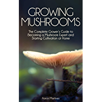 Growing Mushrooms: The Complete Grower's Guide to Becoming a Mushroom Expert and Starting Cultivation at Home (English Edition)